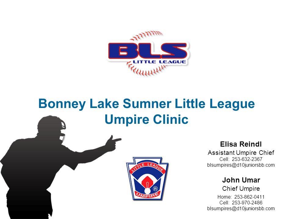 Bonney Lake Sumner Little League Umpire Clinic John Umar Chief Umpire Home: 253-862-0411 Cell: 253-970-2486 blsumpires@d10juniorsbb.com Elisa Reindl Assistant Umpire Chief Cell: 253-632-2367 blsumpires@d10juniorsbb.com