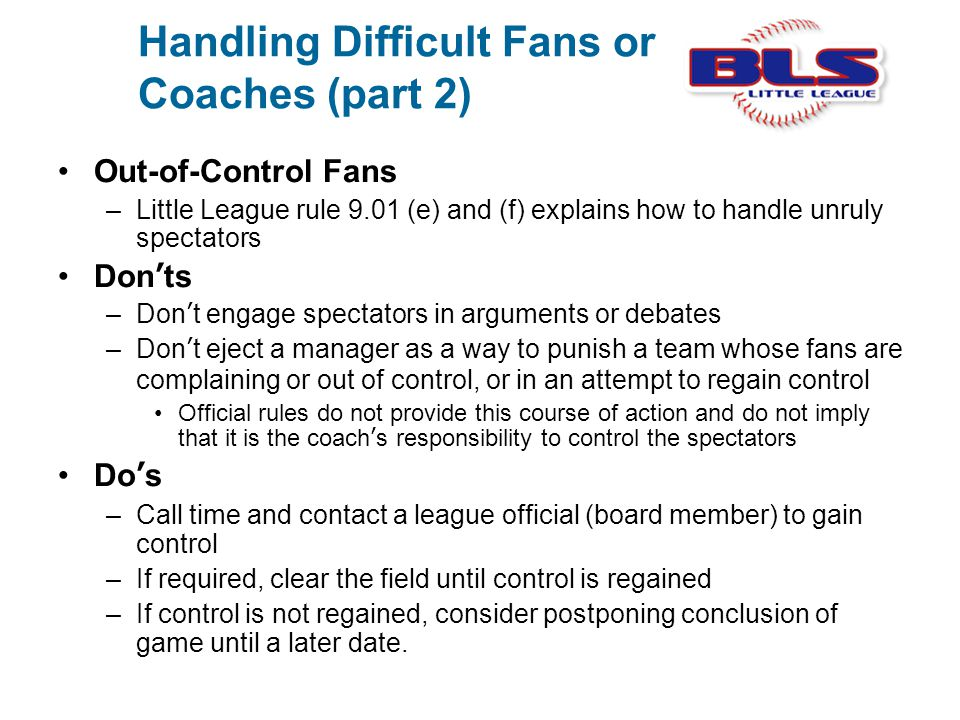 Handling Difficult Fans or Coaches (part 2) Out-of-Control Fans –Little League rule 9.01 (e) and (f) explains how to handle unruly spectators Don'ts –
