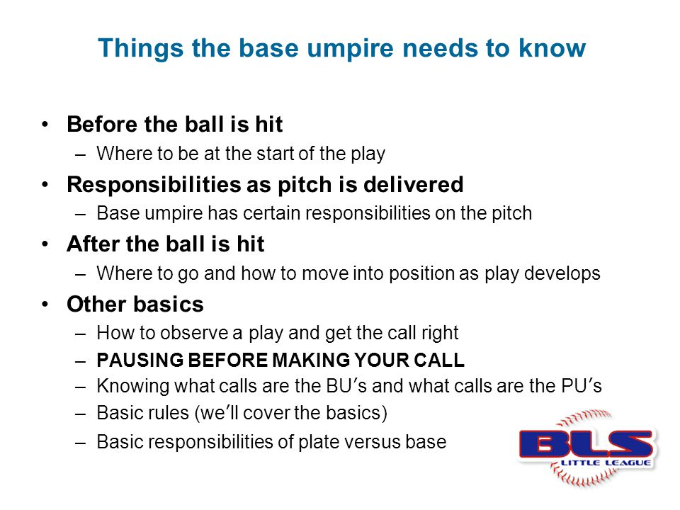 Things the base umpire needs to know Before the ball is hit –Where to be at the start of the play Responsibilities as pitch is delivered –Base umpire