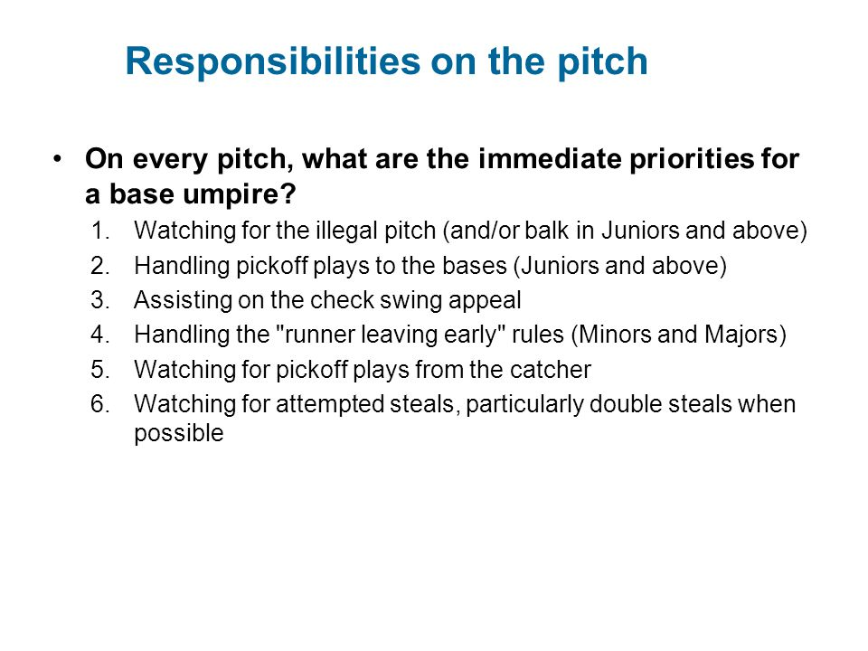 Responsibilities on the pitch On every pitch, what are the immediate priorities for a base umpire? 1.Watching for the illegal pitch (and/or balk in Ju