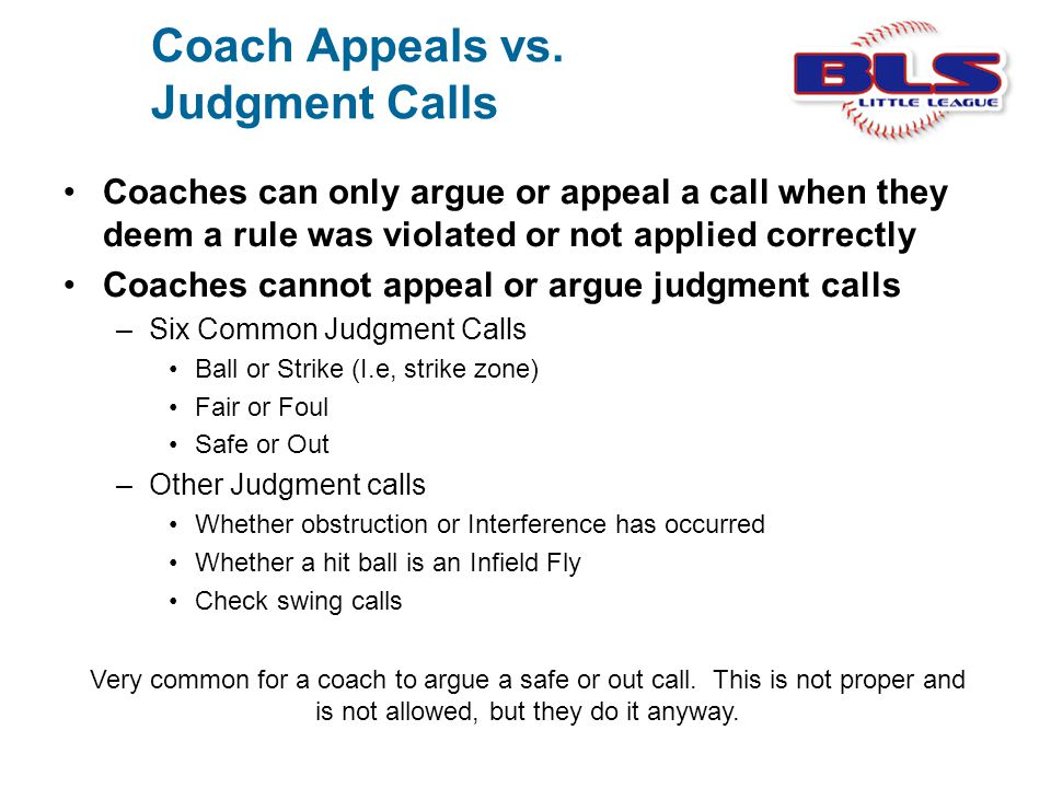 Coach Appeals vs. Judgment Calls Coaches can only argue or appeal a call when they deem a rule was violated or not applied correctly Coaches cannot ap