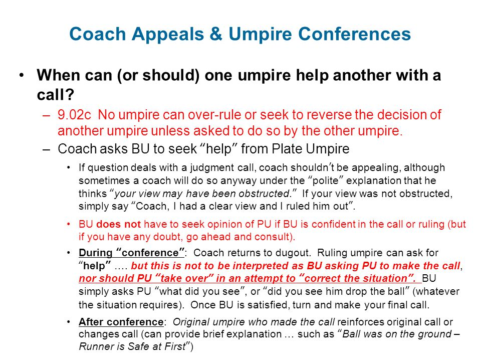 Coach Appeals & Umpire Conferences When can (or should) one umpire help another with a call? –9.02c No umpire can over-rule or seek to reverse the dec