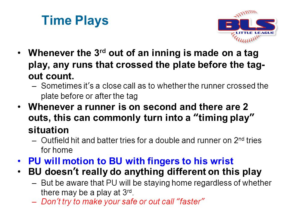 Time Plays Whenever the 3 rd out of an inning is made on a tag play, any runs that crossed the plate before the tag- out count. –Sometimes it's a clos