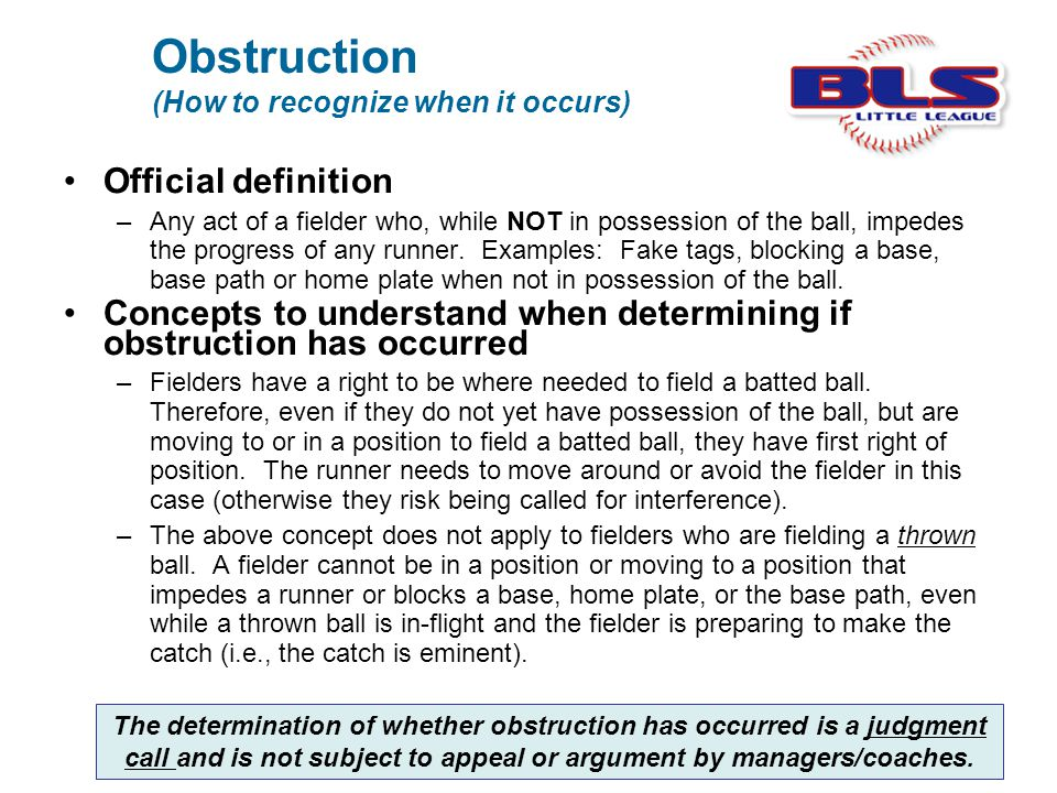 Obstruction (How to recognize when it occurs) Official definition –Any act of a fielder who, while NOT in possession of the ball, impedes the progress