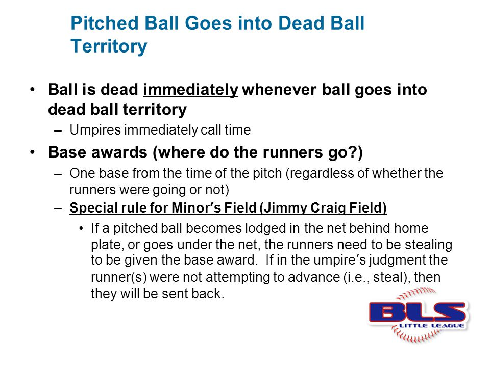 Pitched Ball Goes into Dead Ball Territory Ball is dead immediately whenever ball goes into dead ball territory –Umpires immediately call time Base aw