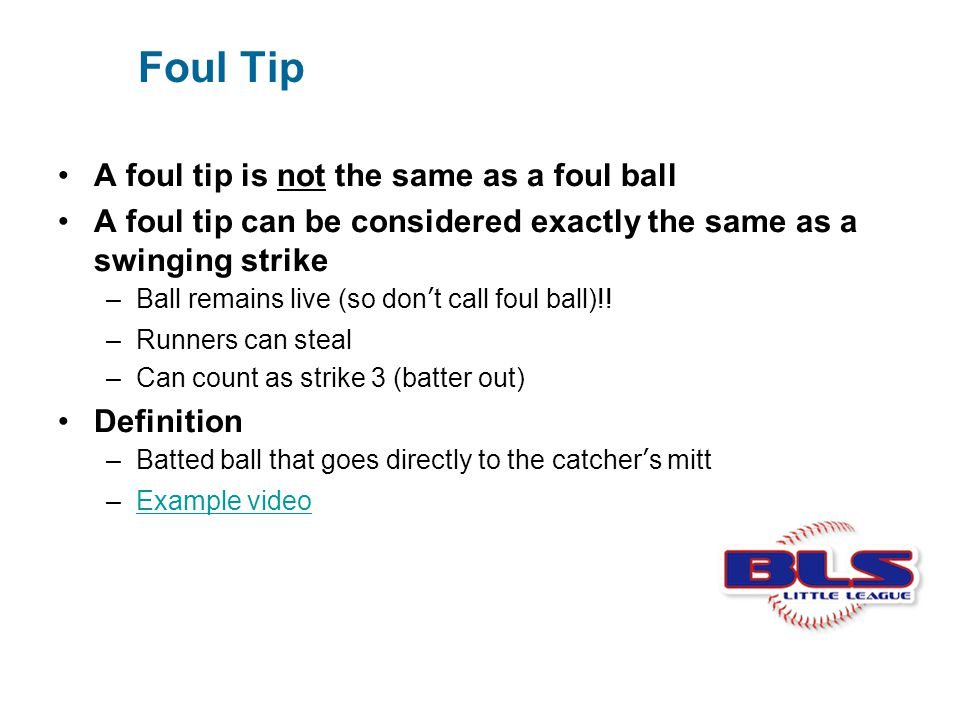 Foul Tip A foul tip is not the same as a foul ball A foul tip can be considered exactly the same as a swinging strike –Ball remains live (so don't cal