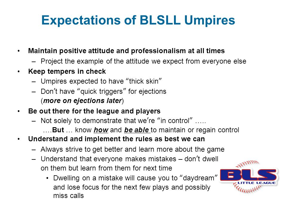 Expectations of BLSLL Umpires Maintain positive attitude and professionalism at all times –Project the example of the attitude we expect from everyone