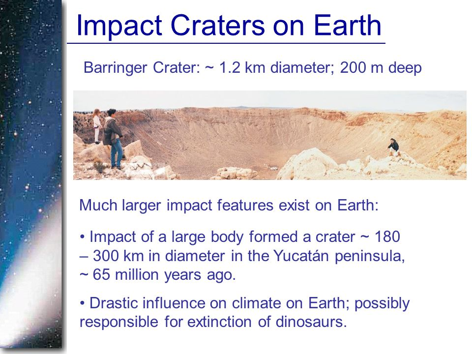 Impact Craters on Earth Barringer Crater: ~ 1.2 km diameter; 200 m deep Impact of a large body formed a crater ~ 180 – 300 km in diameter in the Yucat