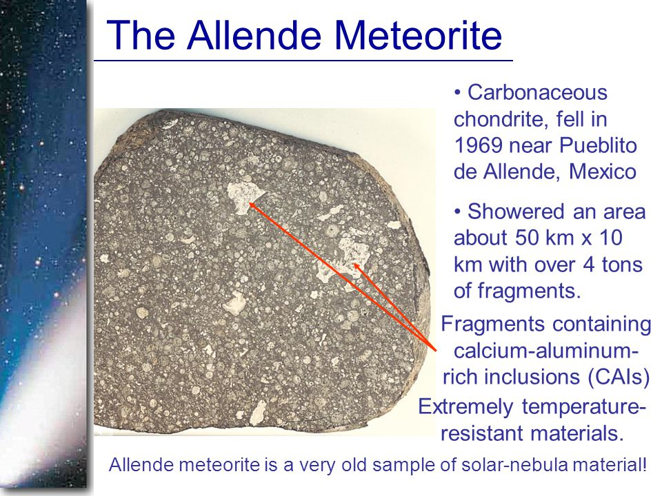 The Allende Meteorite Carbonaceous chondrite, fell in 1969 near Pueblito de Allende, Mexico Showered an area about 50 km x 10 km with over 4 tons of fragments.