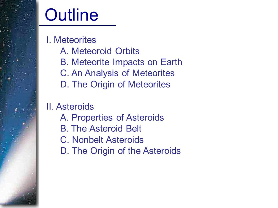 I. Meteorites A. Meteoroid Orbits B. Meteorite Impacts on Earth C. An Analysis of Meteorites D. The Origin of Meteorites II. Asteroids A. Properties o