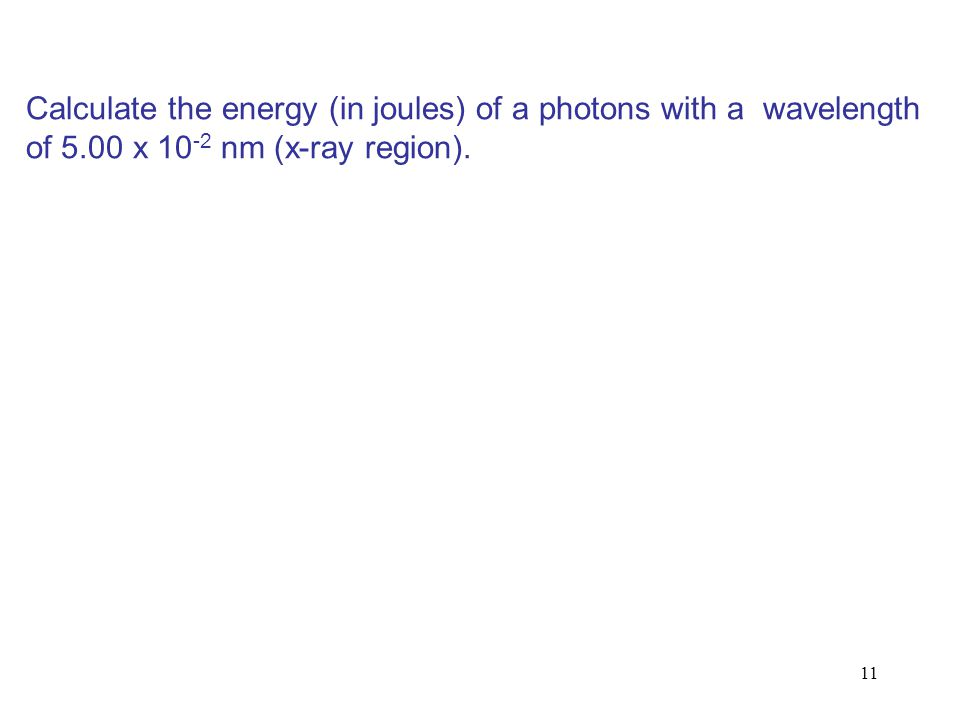 11 Calculate the energy (in joules) of a photons with a wavelength of 5.00 x 10 -2 nm (x-ray region).