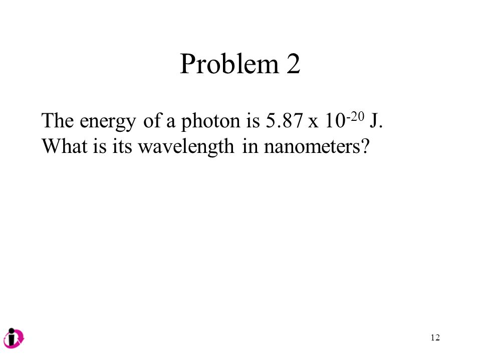 Problem 2 The energy of a photon is 5.87 x 10 -20 J. What is its wavelength in nanometers? 12