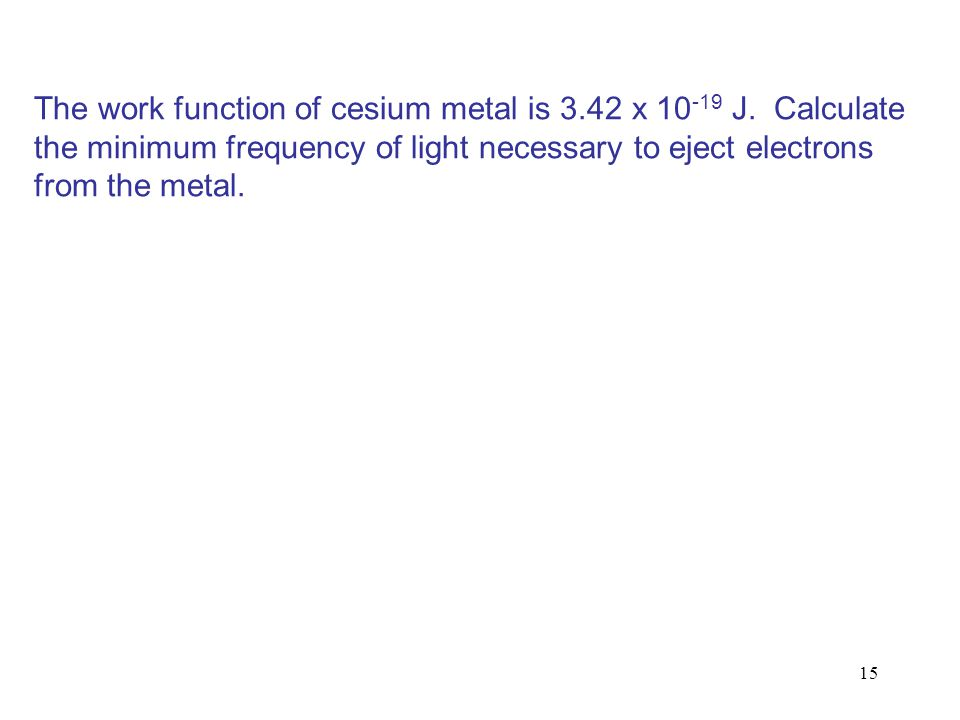 15 The work function of cesium metal is 3.42 x 10 -19 J. Calculate the minimum frequency of light necessary to eject electrons from the metal.
