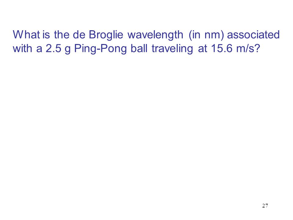 27 What is the de Broglie wavelength (in nm) associated with a 2.5 g Ping-Pong ball traveling at 15.6 m/s?