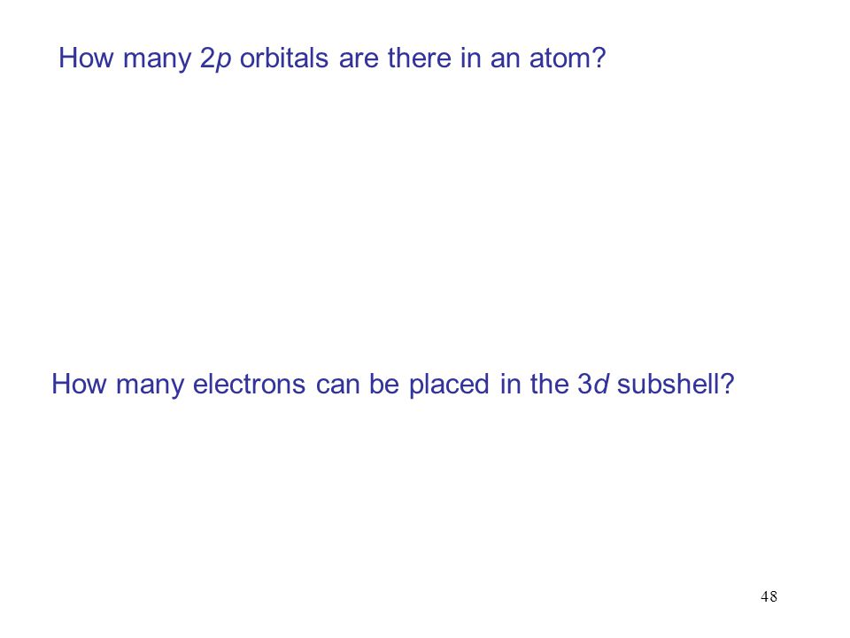48 How many 2p orbitals are there in an atom? How many electrons can be placed in the 3d subshell?