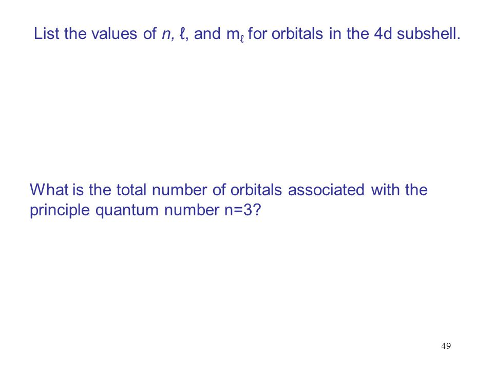 49 List the values of n, ℓ, and m ℓ for orbitals in the 4d subshell. What is the total number of orbitals associated with the principle quantum number