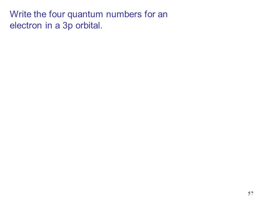 57 Write the four quantum numbers for an electron in a 3p orbital.