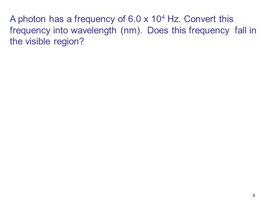 6 A photon has a frequency of 6.0 x 10 4 Hz. Convert this frequency into wavelength (nm). Does this frequency fall in the visible region?