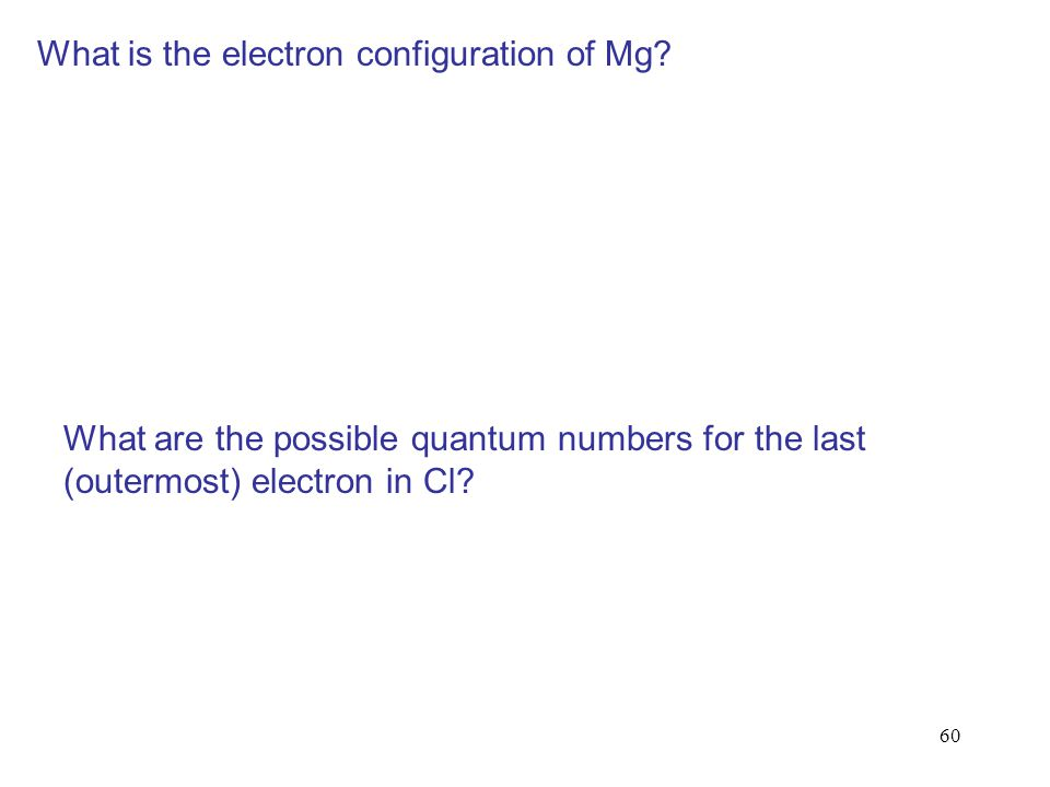 60 What is the electron configuration of Mg? What are the possible quantum numbers for the last (outermost) electron in Cl?