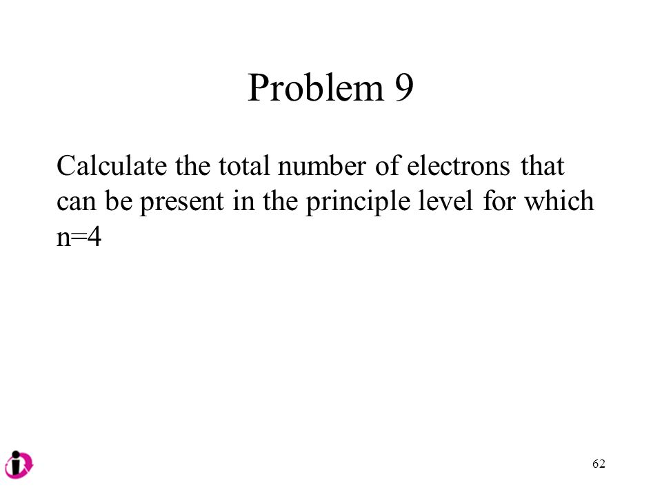 Problem 9 Calculate the total number of electrons that can be present in the principle level for which n=4 62