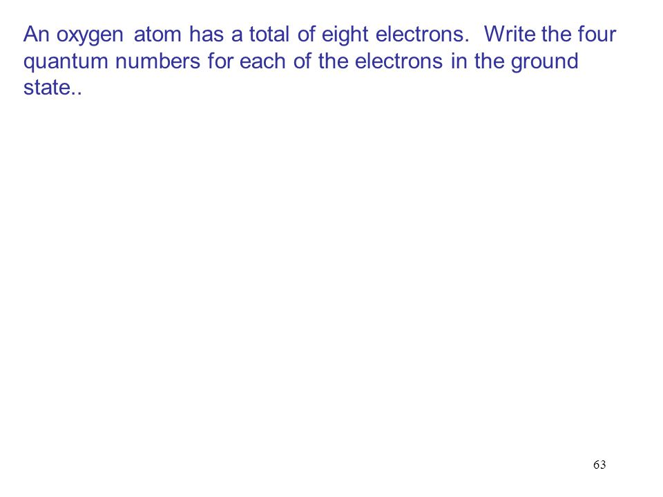 63 An oxygen atom has a total of eight electrons. Write the four quantum numbers for each of the electrons in the ground state..