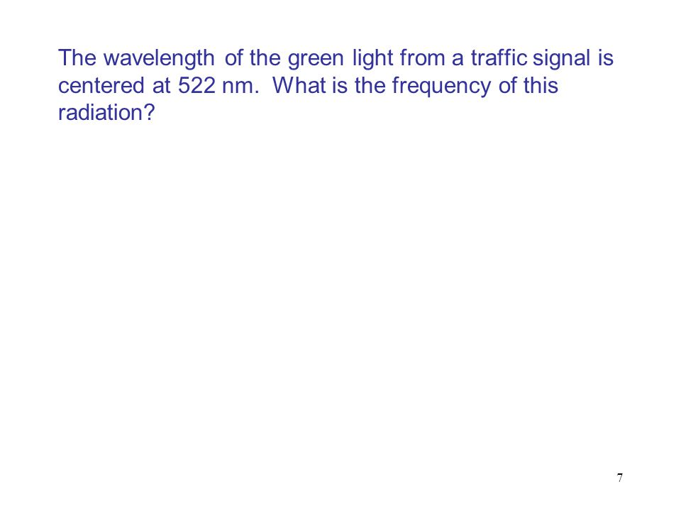 The wavelength of the green light from a traffic signal is centered at 522 nm. What is the frequency of this radiation? 7