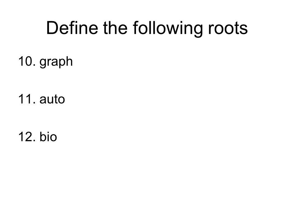 Define the following roots 10. graph 11. auto 12. bio