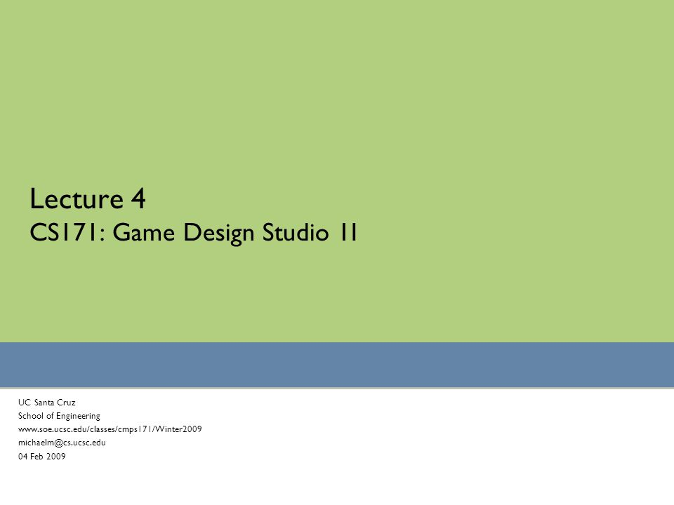 Lecture 4 CS171: Game Design Studio 1I UC Santa Cruz School of Engineering www.soe.ucsc.edu/classes/cmps171/Winter2009 michaelm@cs.ucsc.edu 04 Feb 2009
