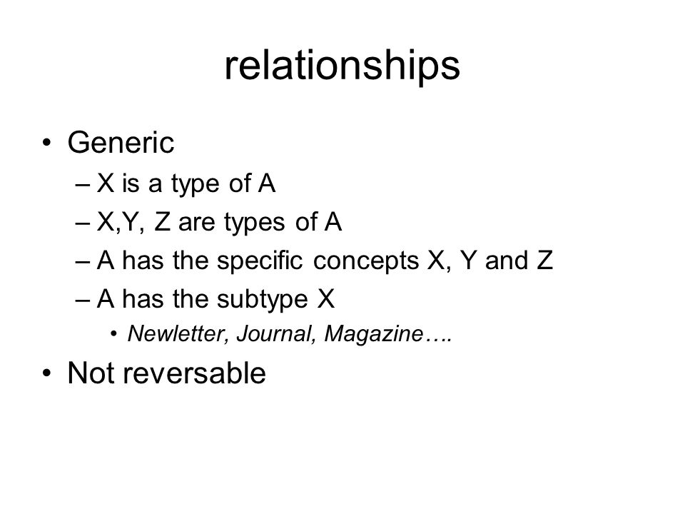 relationships Generic –X is a type of A –X,Y, Z are types of A –A has the specific concepts X, Y and Z –A has the subtype X Newletter, Journal, Magazine….