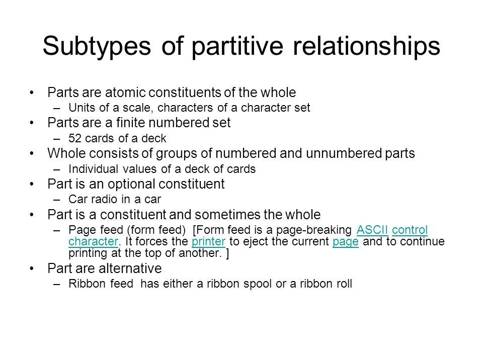 Subtypes of partitive relationships Parts are atomic constituents of the whole –Units of a scale, characters of a character set Parts are a finite numbered set –52 cards of a deck Whole consists of groups of numbered and unnumbered parts –Individual values of a deck of cards Part is an optional constituent –Car radio in a car Part is a constituent and sometimes the whole –Page feed (form feed) [Form feed is a page-breaking ASCII control character.