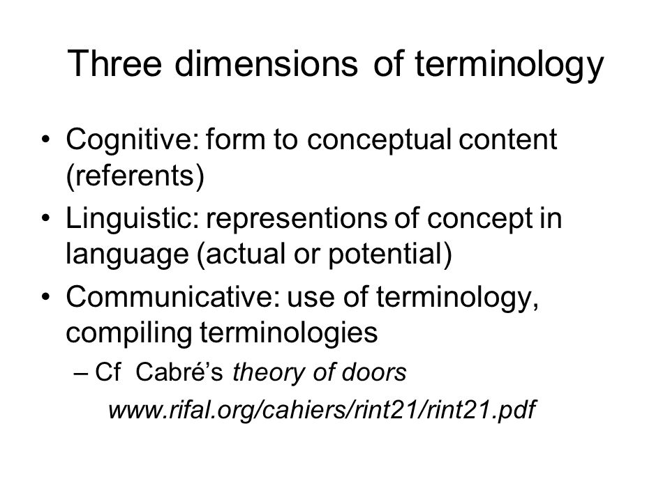 Three dimensions of terminology Cognitive: form to conceptual content (referents) Linguistic: representions of concept in language (actual or potential) Communicative: use of terminology, compiling terminologies –Cf Cabré's theory of doors www.rifal.org/cahiers/rint21/rint21.pdf‎