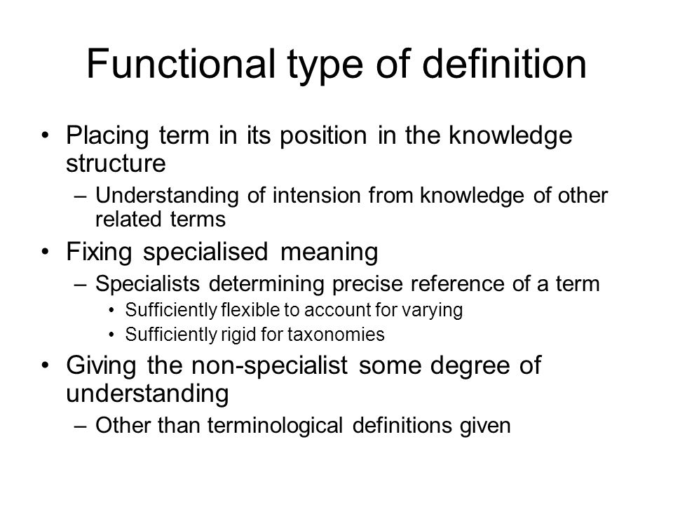 Functional type of definition Placing term in its position in the knowledge structure –Understanding of intension from knowledge of other related terms Fixing specialised meaning –Specialists determining precise reference of a term Sufficiently flexible to account for varying Sufficiently rigid for taxonomies Giving the non-specialist some degree of understanding –Other than terminological definitions given