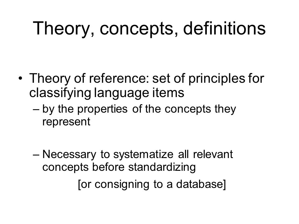 Theory, concepts, definitions Theory of reference: set of principles for classifying language items –by the properties of the concepts they represent –Necessary to systematize all relevant concepts before standardizing [or consigning to a database]