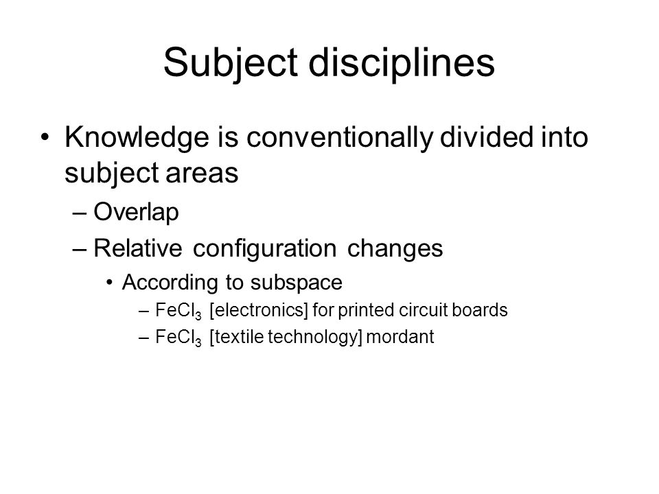 Subject disciplines Knowledge is conventionally divided into subject areas –Overlap –Relative configuration changes According to subspace –FeCl 3 [electronics] for printed circuit boards –FeCl 3 [textile technology] mordant