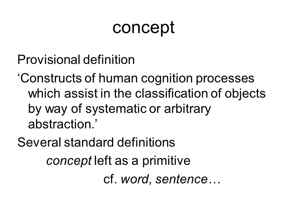 concept Provisional definition 'Constructs of human cognition processes which assist in the classification of objects by way of systematic or arbitrary abstraction.' Several standard definitions concept left as a primitive cf.