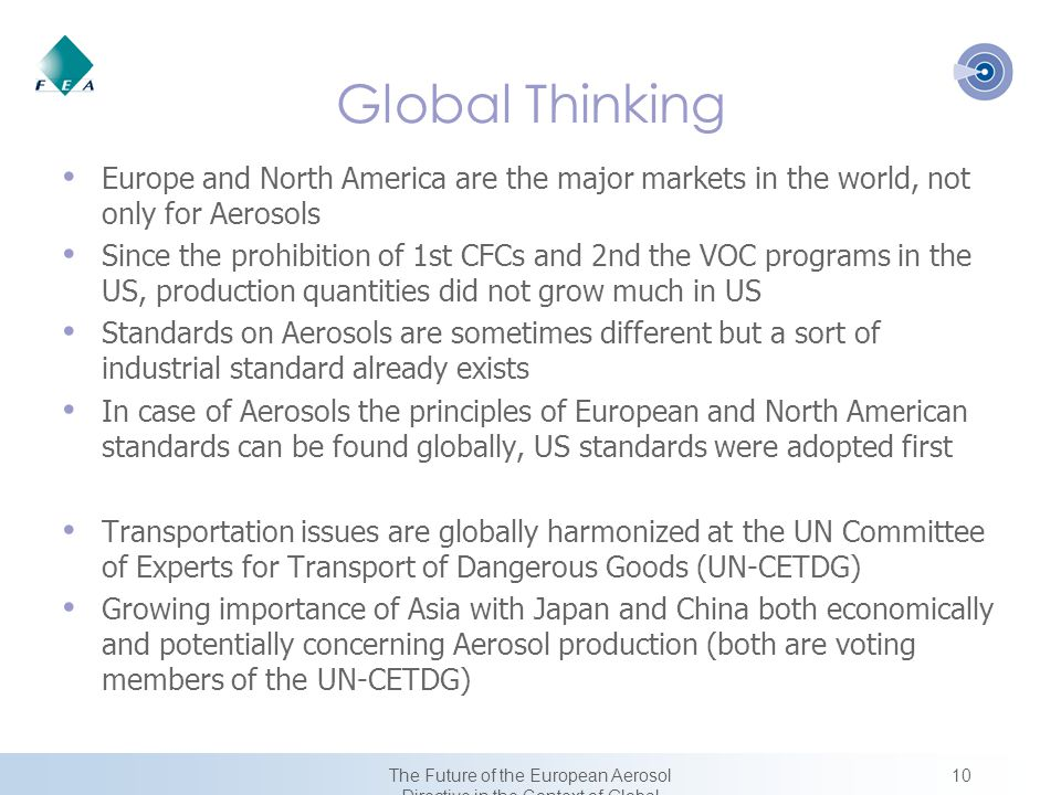 10The Future of the European Aerosol Directive in the Context of Global Harmonization Global Thinking Europe and North America are the major markets in the world, not only for Aerosols Since the prohibition of 1st CFCs and 2nd the VOC programs in the US, production quantities did not grow much in US Standards on Aerosols are sometimes different but a sort of industrial standard already exists In case of Aerosols the principles of European and North American standards can be found globally, US standards were adopted first Transportation issues are globally harmonized at the UN Committee of Experts for Transport of Dangerous Goods (UN-CETDG) Growing importance of Asia with Japan and China both economically and potentially concerning Aerosol production (both are voting members of the UN-CETDG)