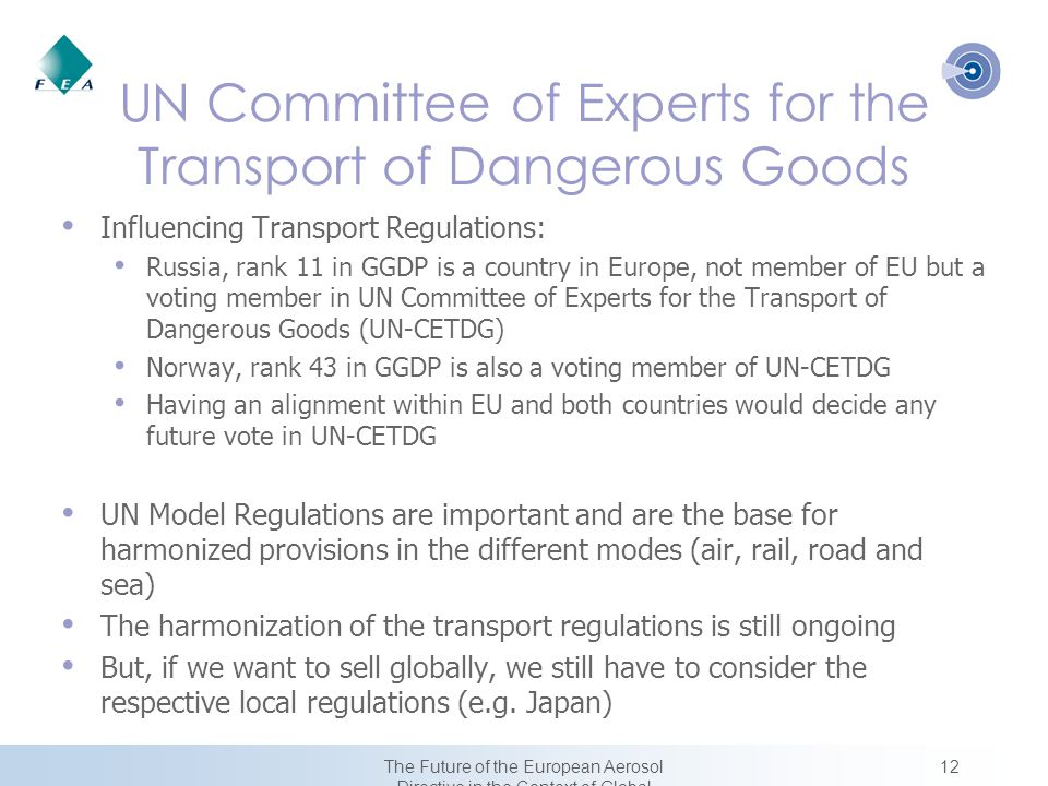 12The Future of the European Aerosol Directive in the Context of Global Harmonization UN Committee of Experts for the Transport of Dangerous Goods Influencing Transport Regulations: Russia, rank 11 in GGDP is a country in Europe, not member of EU but a voting member in UN Committee of Experts for the Transport of Dangerous Goods (UN-CETDG) Norway, rank 43 in GGDP is also a voting member of UN-CETDG Having an alignment within EU and both countries would decide any future vote in UN-CETDG UN Model Regulations are important and are the base for harmonized provisions in the different modes (air, rail, road and sea) The harmonization of the transport regulations is still ongoing But, if we want to sell globally, we still have to consider the respective local regulations (e.g.