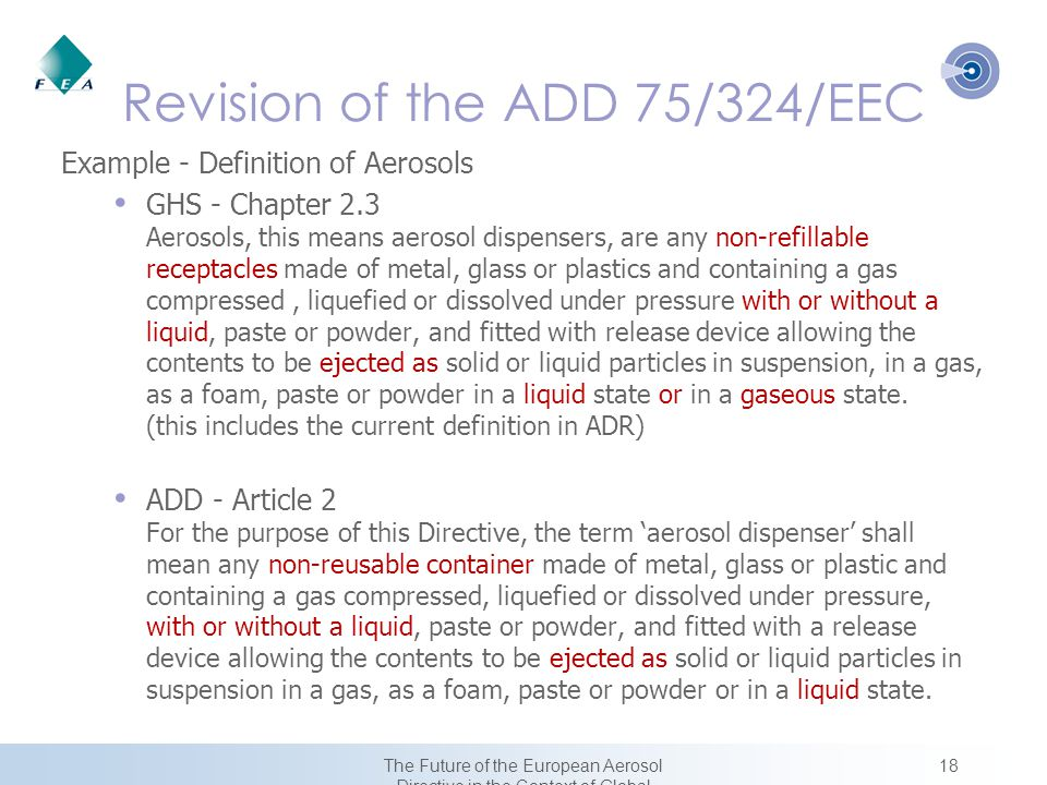 18The Future of the European Aerosol Directive in the Context of Global Harmonization Revision of the ADD 75/324/EEC Example - Definition of Aerosols GHS - Chapter 2.3 Aerosols, this means aerosol dispensers, are any non-refillable receptacles made of metal, glass or plastics and containing a gas compressed, liquefied or dissolved under pressure with or without a liquid, paste or powder, and fitted with release device allowing the contents to be ejected as solid or liquid particles in suspension, in a gas, as a foam, paste or powder in a liquid state or in a gaseous state.