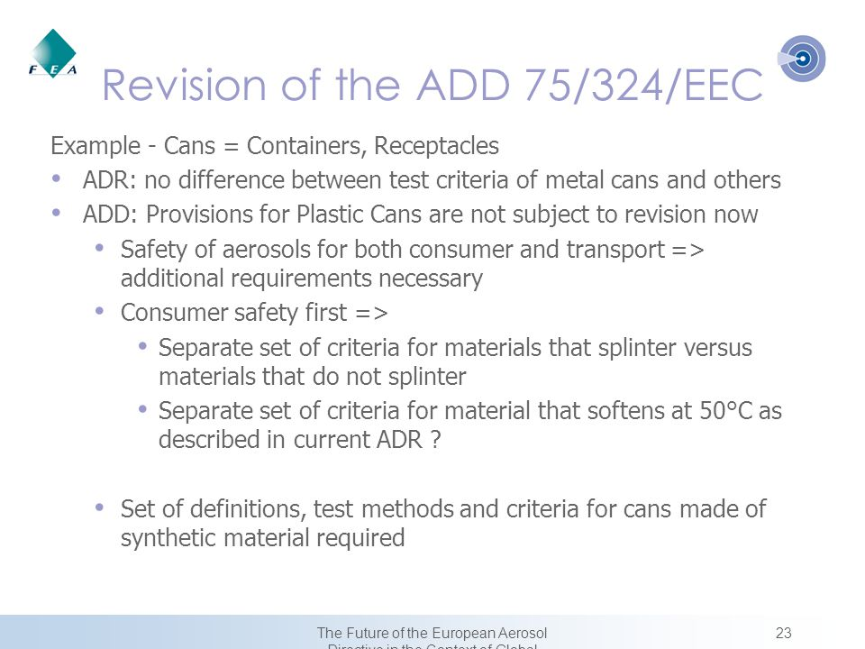 23The Future of the European Aerosol Directive in the Context of Global Harmonization Revision of the ADD 75/324/EEC Example - Cans = Containers, Receptacles ADR: no difference between test criteria of metal cans and others ADD: Provisions for Plastic Cans are not subject to revision now Safety of aerosols for both consumer and transport => additional requirements necessary Consumer safety first => Separate set of criteria for materials that splinter versus materials that do not splinter Separate set of criteria for material that softens at 50°C as described in current ADR .