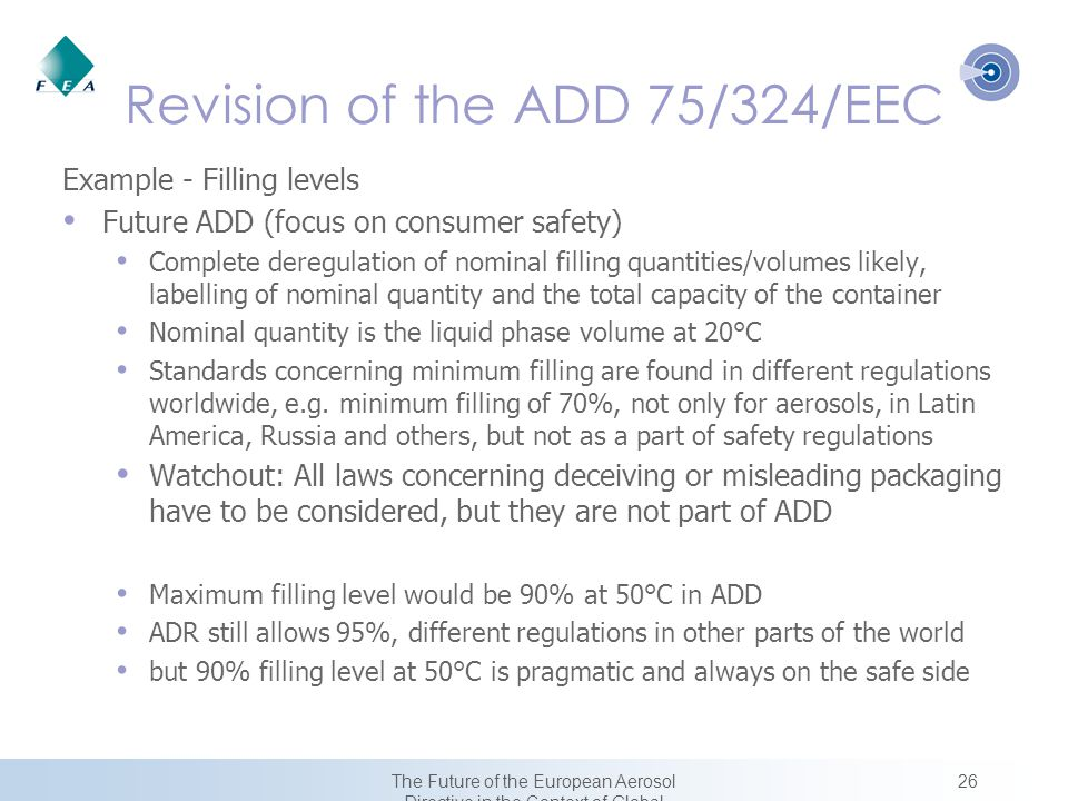 26The Future of the European Aerosol Directive in the Context of Global Harmonization Revision of the ADD 75/324/EEC Example - Filling levels Future ADD (focus on consumer safety) Complete deregulation of nominal filling quantities/volumes likely, labelling of nominal quantity and the total capacity of the container Nominal quantity is the liquid phase volume at 20°C Standards concerning minimum filling are found in different regulations worldwide, e.g.
