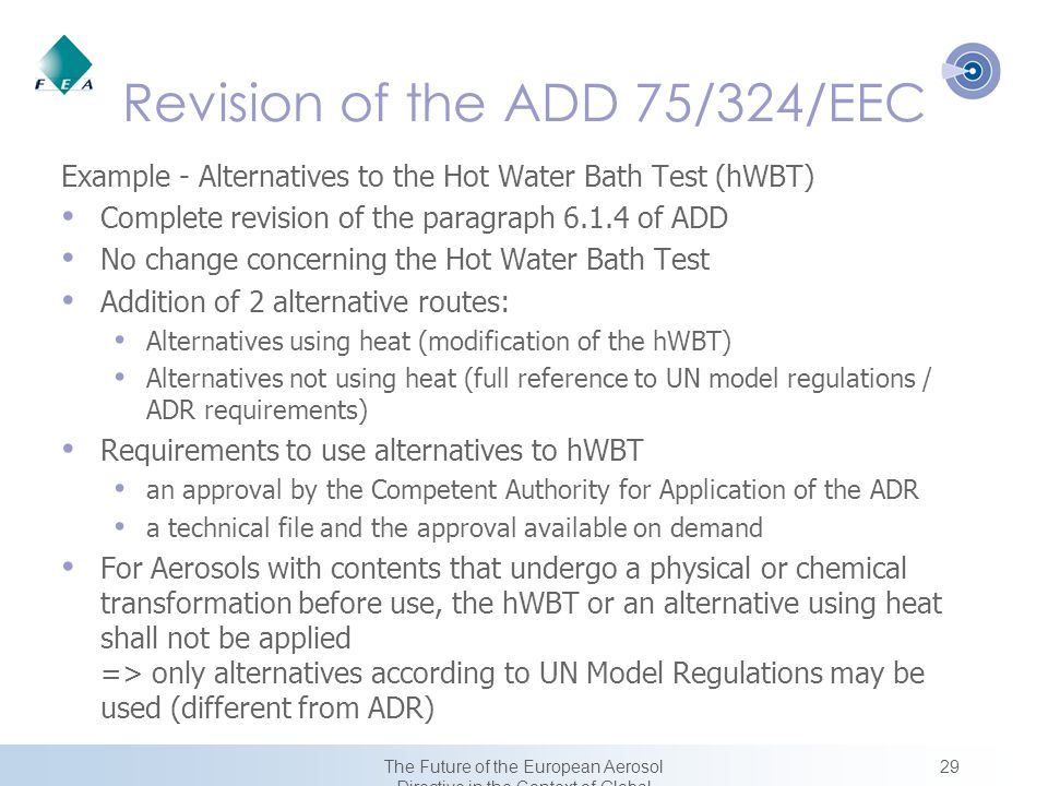 29The Future of the European Aerosol Directive in the Context of Global Harmonization Revision of the ADD 75/324/EEC Example - Alternatives to the Hot Water Bath Test (hWBT) Complete revision of the paragraph 6.1.4 of ADD No change concerning the Hot Water Bath Test Addition of 2 alternative routes: Alternatives using heat (modification of the hWBT) Alternatives not using heat (full reference to UN model regulations / ADR requirements) Requirements to use alternatives to hWBT an approval by the Competent Authority for Application of the ADR a technical file and the approval available on demand For Aerosols with contents that undergo a physical or chemical transformation before use, the hWBT or an alternative using heat shall not be applied => only alternatives according to UN Model Regulations may be used (different from ADR)