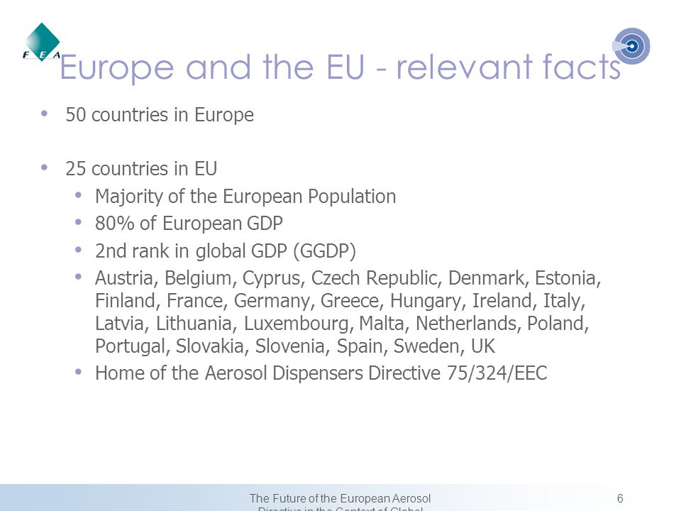 6The Future of the European Aerosol Directive in the Context of Global Harmonization Europe and the EU - relevant facts 50 countries in Europe 25 countries in EU Majority of the European Population 80% of European GDP 2nd rank in global GDP (GGDP) Austria, Belgium, Cyprus, Czech Republic, Denmark, Estonia, Finland, France, Germany, Greece, Hungary, Ireland, Italy, Latvia, Lithuania, Luxembourg, Malta, Netherlands, Poland, Portugal, Slovakia, Slovenia, Spain, Sweden, UK Home of the Aerosol Dispensers Directive 75/324/EEC