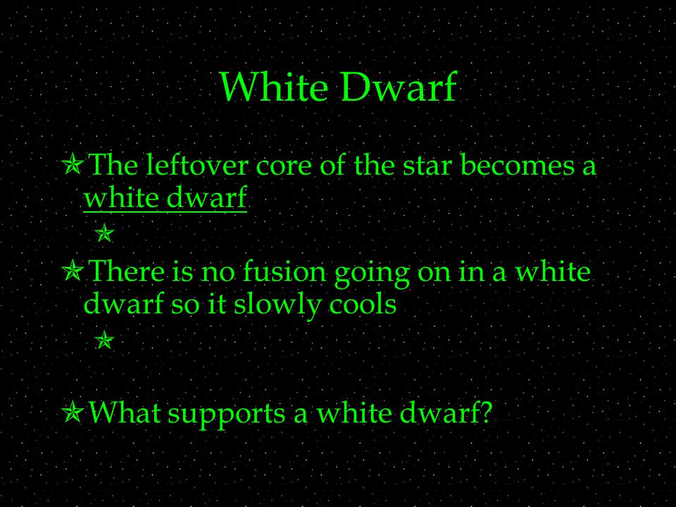 White Dwarf  The leftover core of the star becomes a white dwarf   There is no fusion going on in a white dwarf so it slowly cools   What supports a white dwarf