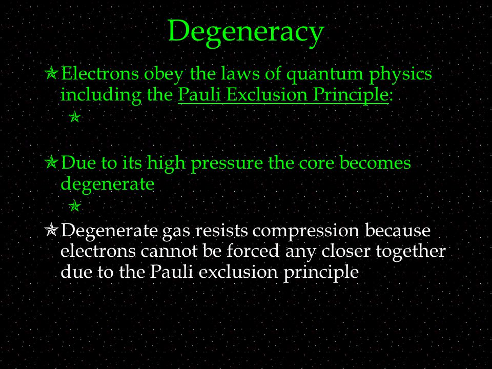 Degeneracy  Electrons obey the laws of quantum physics including the Pauli Exclusion Principle:   Due to its high pressure the core becomes degenerate   Degenerate gas resists compression because electrons cannot be forced any closer together due to the Pauli exclusion principle