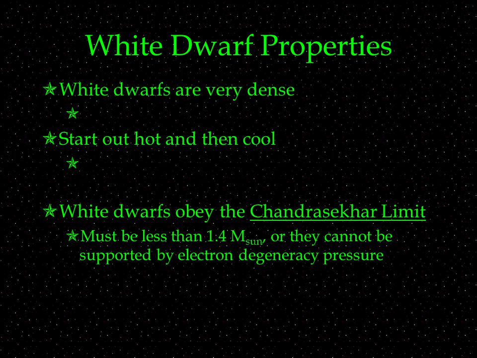 White Dwarf Properties  White dwarfs are very dense   Start out hot and then cool   White dwarfs obey the Chandrasekhar Limit  Must be less than 1.4 M sun, or they cannot be supported by electron degeneracy pressure