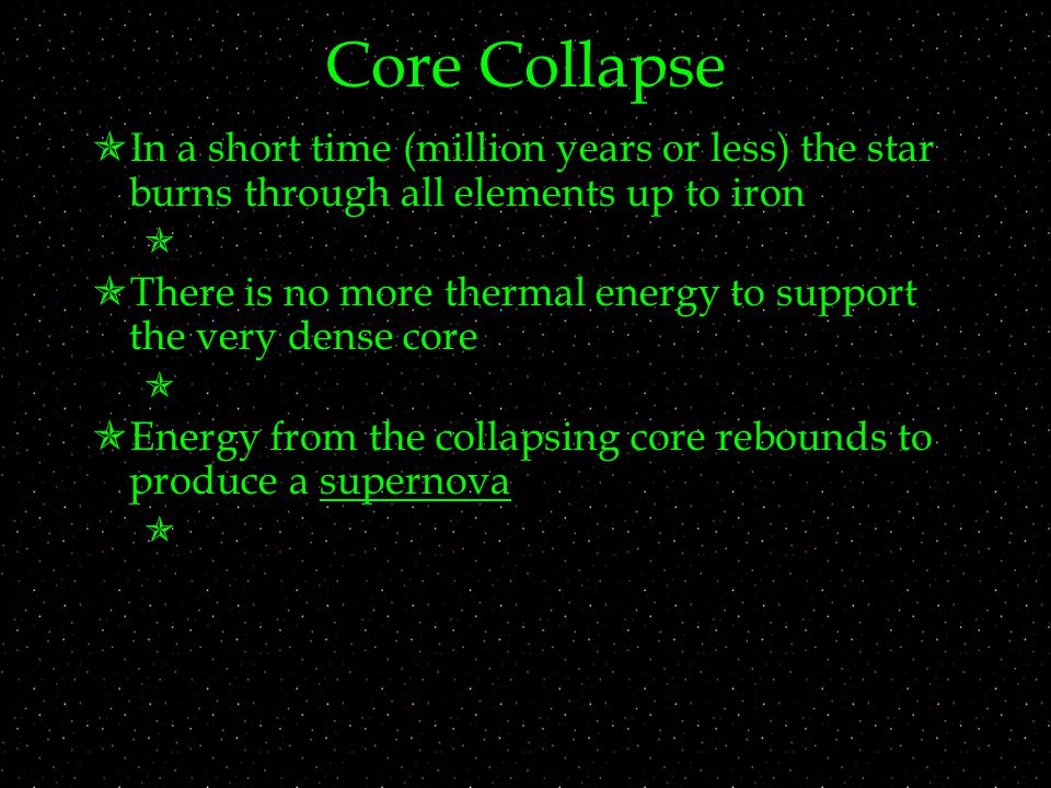 Core Collapse  In a short time (million years or less) the star burns through all elements up to iron   There is no more thermal energy to support the very dense core   Energy from the collapsing core rebounds to produce a supernova 