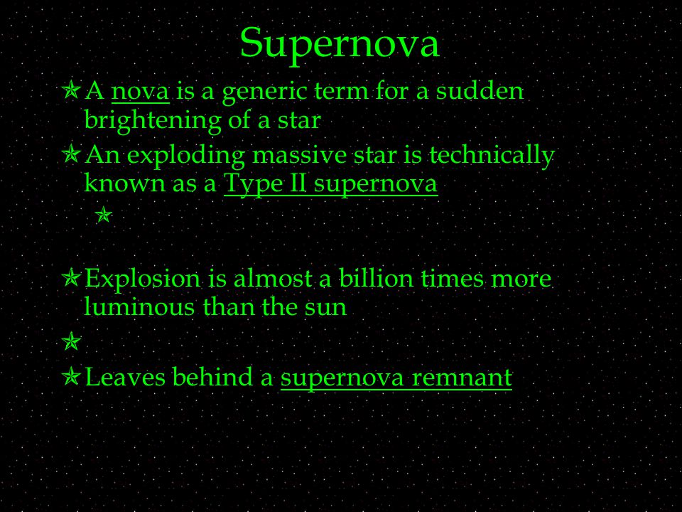 Supernova  A nova is a generic term for a sudden brightening of a star  An exploding massive star is technically known as a Type II supernova   Explosion is almost a billion times more luminous than the sun   Leaves behind a supernova remnant