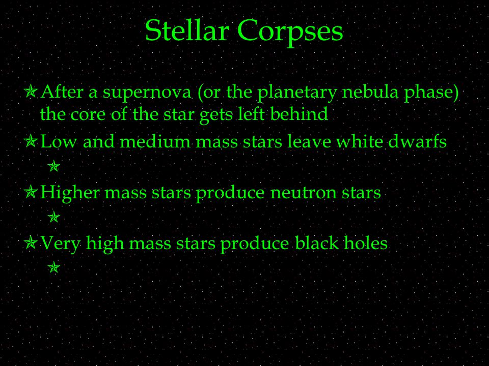 Stellar Corpses  After a supernova (or the planetary nebula phase) the core of the star gets left behind  Low and medium mass stars leave white dwarfs   Higher mass stars produce neutron stars   Very high mass stars produce black holes 