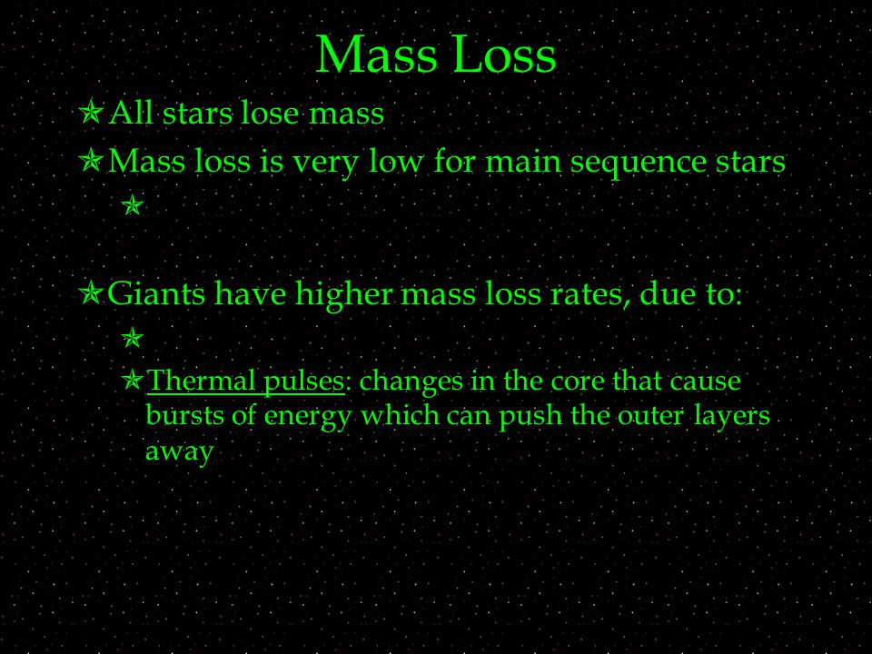 Mass Loss  All stars lose mass  Mass loss is very low for main sequence stars   Giants have higher mass loss rates, due to:   Thermal pulses: changes in the core that cause bursts of energy which can push the outer layers away