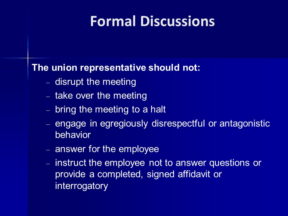 Formal Discussions The union representative should not:  disrupt the meeting  take over the meeting  bring the meeting to a halt  engage in egregi